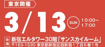 東京開催:3/13(日)10:00~17:00 会場:新宿エルタワー30階「サンスカイルーム」 〒163-1530 東京都新宿区西新宿1丁目6番1号
