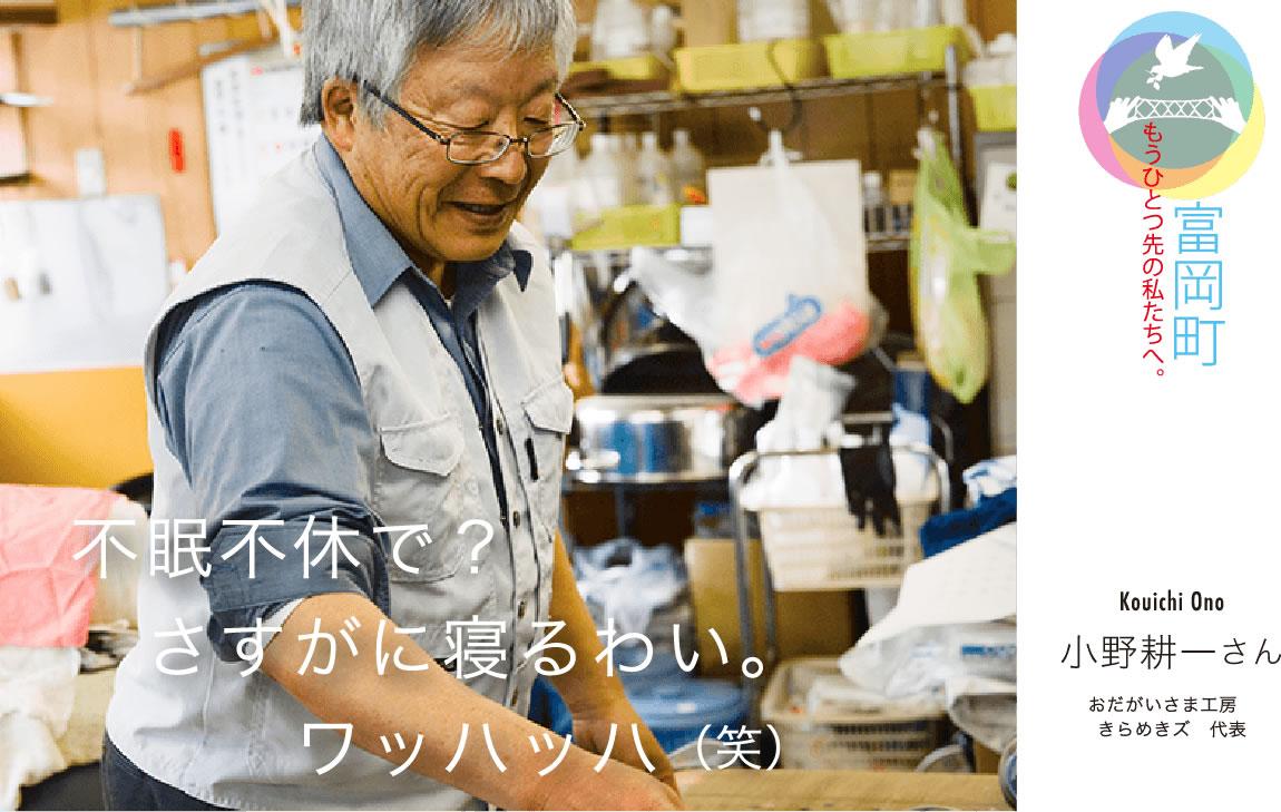 小野耕一さん おだがいさま工房きらめきズ代表 「不眠不休で?さすがに寝るわい。ワッハッハ(笑)」|もうひとつ先の私たちへ。大熊町