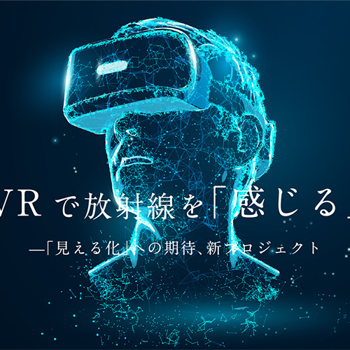 VRで放射線を「感じる」-「見える化」への期待、新プロジェクト