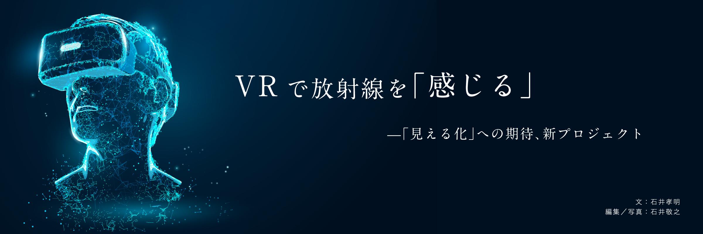 VRで放射線を「感じる」ー「見える化」への期待、新プロジェクト